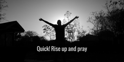 Quick! Rise up and pray